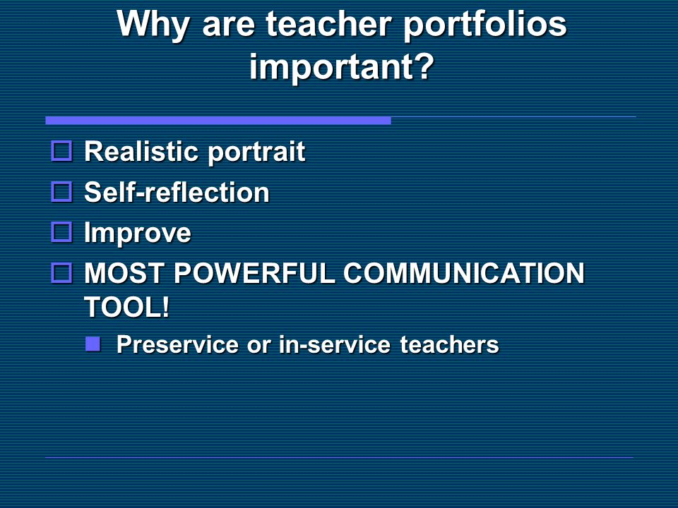 Why are teacher portfolios important?  Realistic portrait  Self-reflection  Improve  MOST POWERFUL COMMUNICATION TOOL! Preservice or in-service te