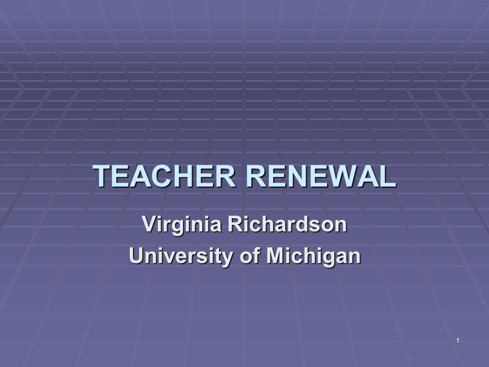 1 TEACHER RENEWAL Virginia Richardson University of Michigan