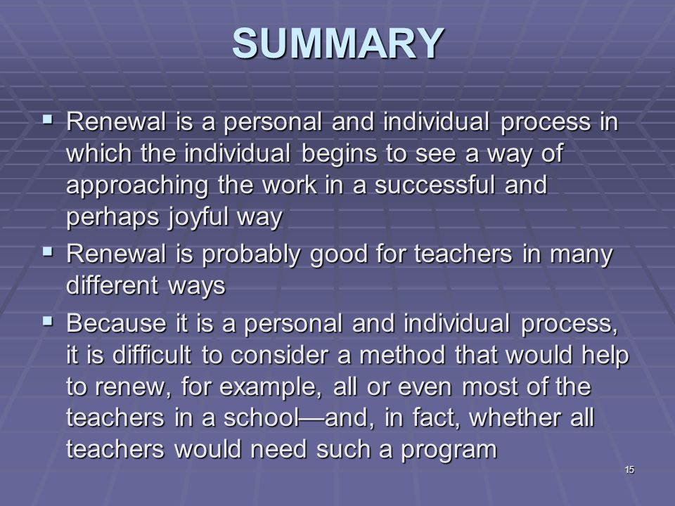15SUMMARY  Renewal is a personal and individual process in which the individual begins to see a way of approaching the work in a successful and perhaps joyful way  Renewal is probably good for teachers in many different ways  Because it is a personal and individual process, it is difficult to consider a method that would help to renew, for example, all or even most of the teachers in a school—and, in fact, whether all teachers would need such a program