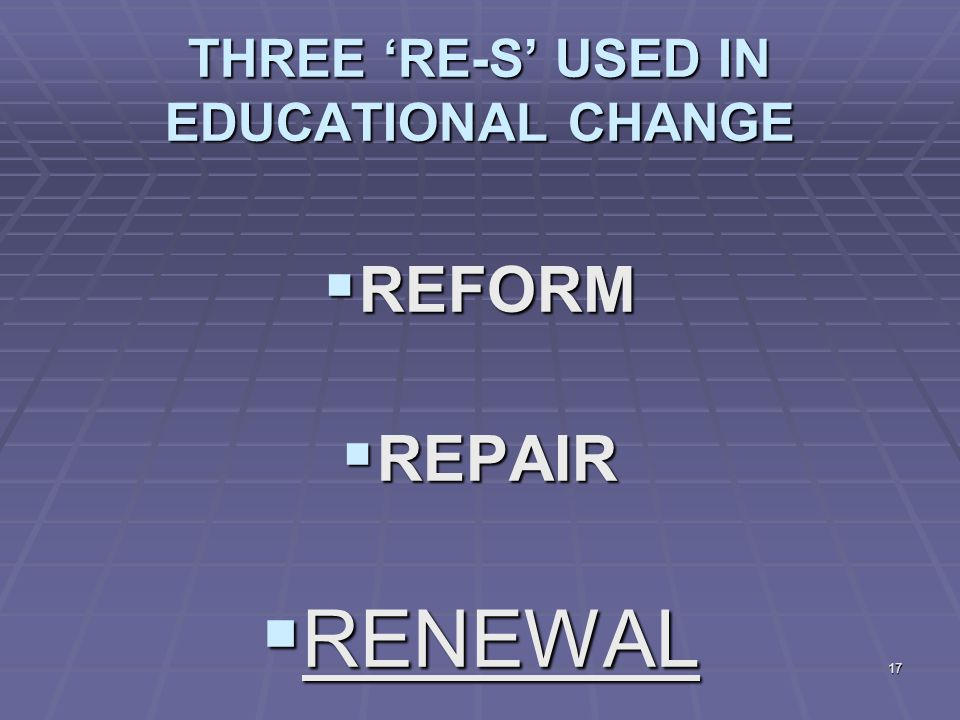 17 THREE 'RE-S' USED IN EDUCATIONAL CHANGE  REFORM  REPAIR  RENEWAL