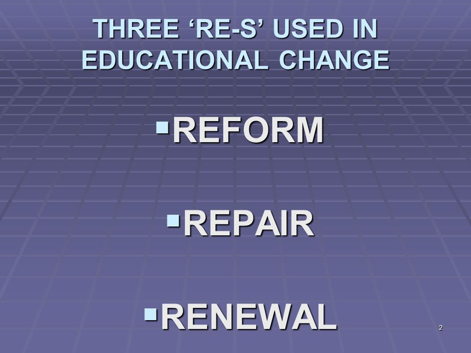 2 THREE 'RE-S' USED IN EDUCATIONAL CHANGE  REFORM  REPAIR  RENEWAL