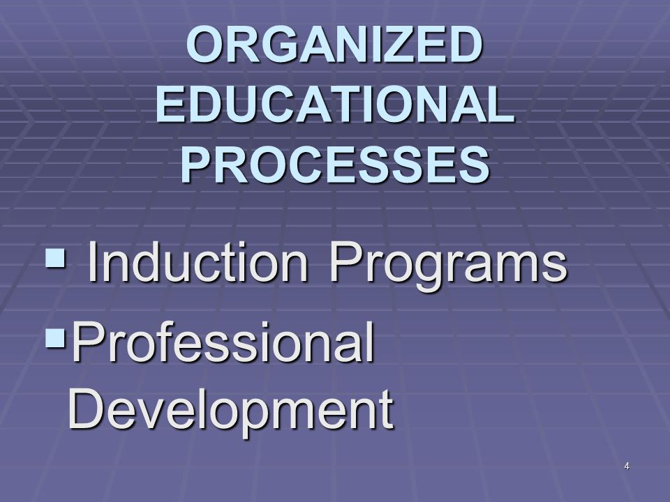 4 ORGANIZED EDUCATIONAL PROCESSES  Induction Programs  Professional Development