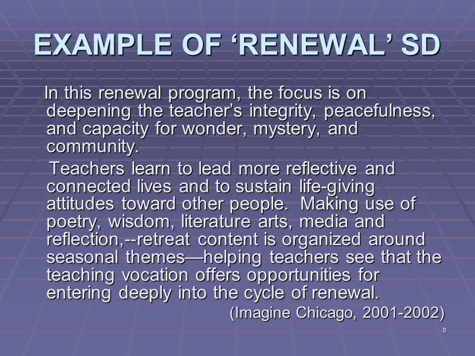 8 EXAMPLE OF 'RENEWAL' SD In this renewal program, the focus is on deepening the teacher's integrity, peacefulness, and capacity for wonder, mystery, and community.
