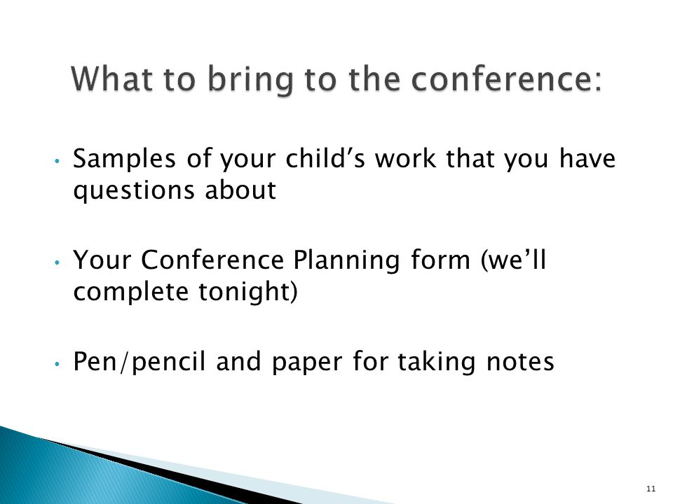 Samples of your child's work that you have questions about Your Conference Planning form (we'll complete tonight) Pen/pencil and paper for taking notes 11
