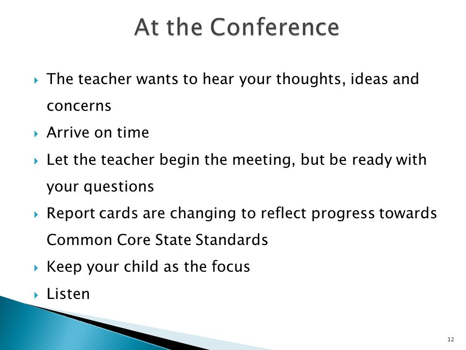  The teacher wants to hear your thoughts, ideas and concerns  Arrive on time  Let the teacher begin the meeting, but be ready with your questions  Report cards are changing to reflect progress towards Common Core State Standards  Keep your child as the focus  Listen 12