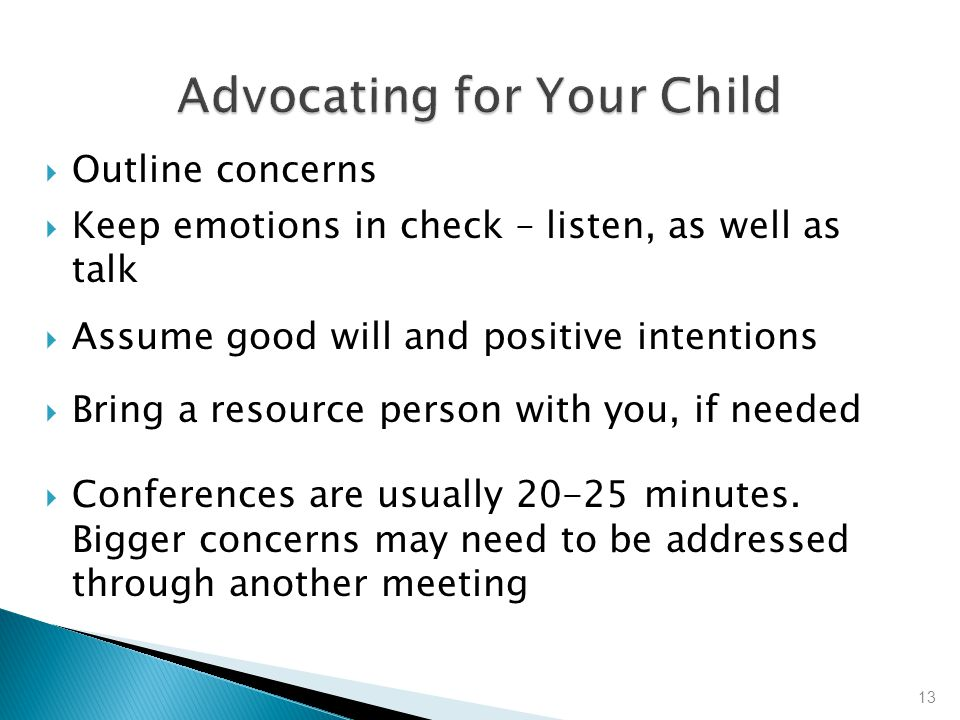  Outline concerns  Keep emotions in check – listen, as well as talk  Assume good will and positive intentions  Bring a resource person with you, if needed  Conferences are usually 20-25 minutes.