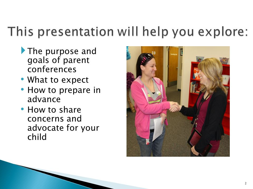  The purpose and goals of parent conferences What to expect How to prepare in advance How to share concerns and advocate for your child 2