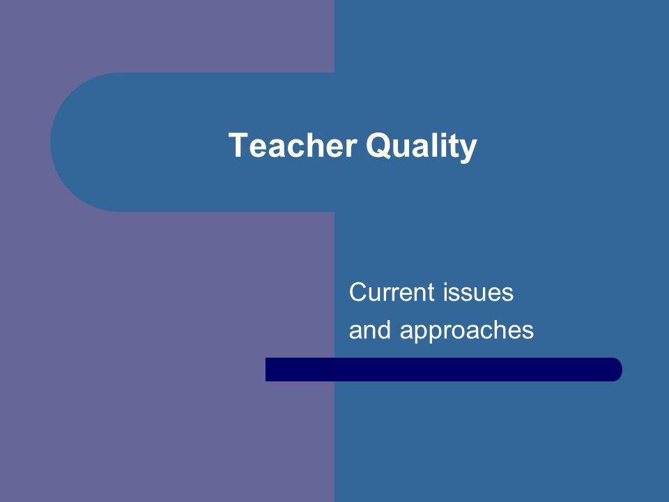 Teacher Quality Current issues and approaches