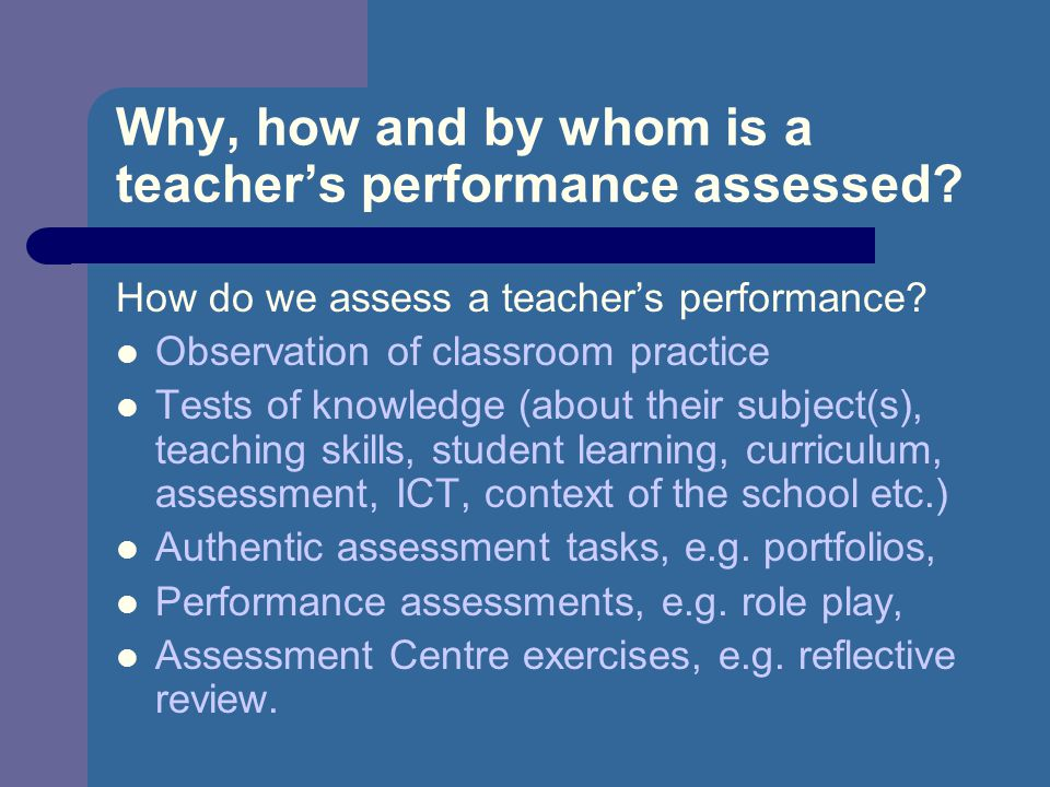 Why, how and by whom is a teacher's performance assessed.