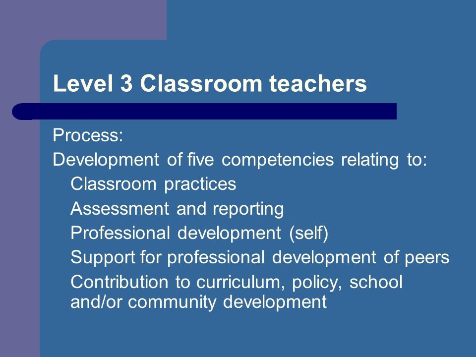 Level 3 Classroom teachers Process: Development of five competencies relating to: Classroom practices Assessment and reporting Professional development (self) Support for professional development of peers Contribution to curriculum, policy, school and/or community development