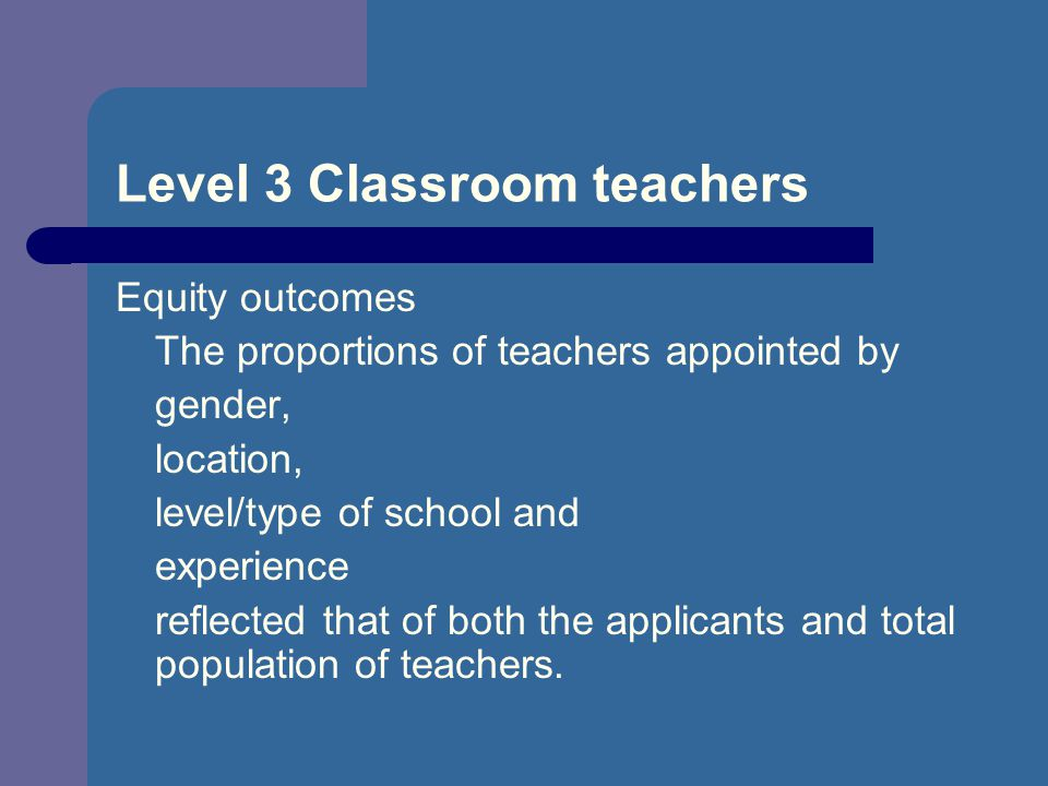 Level 3 Classroom teachers Equity outcomes The proportions of teachers appointed by gender, location, level/type of school and experience reflected that of both the applicants and total population of teachers.