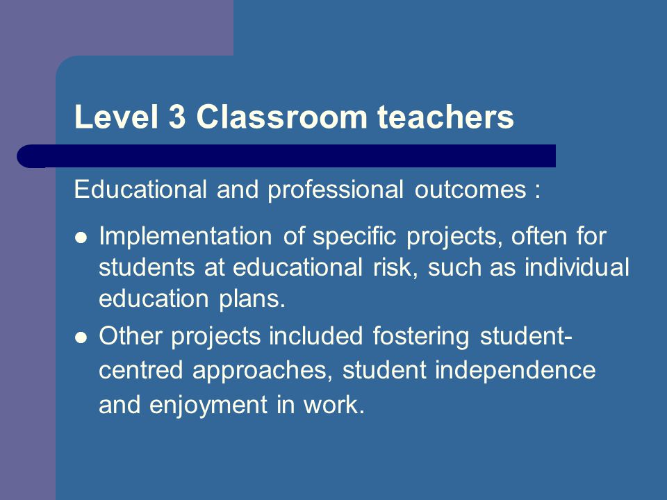 Level 3 Classroom teachers Educational and professional outcomes : Implementation of specific projects, often for students at educational risk, such as individual education plans.