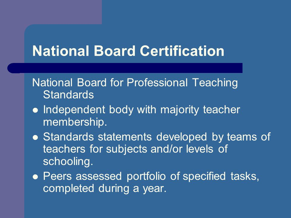 National Board Certification National Board for Professional Teaching Standards Independent body with majority teacher membership.