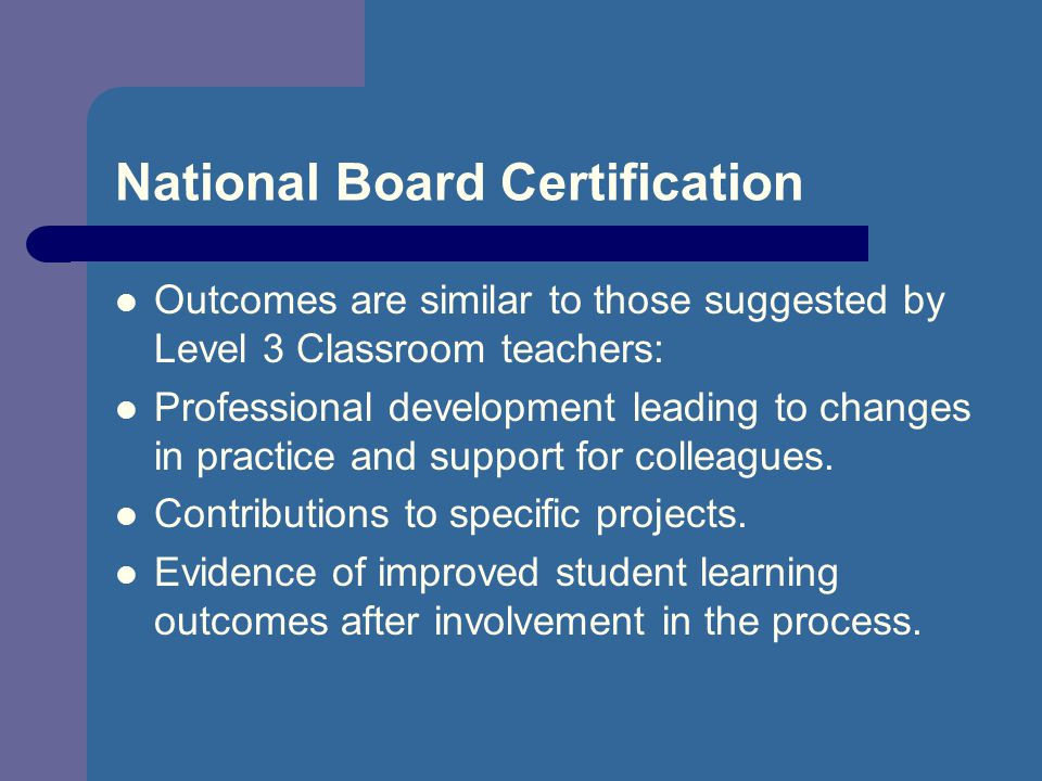 National Board Certification Outcomes are similar to those suggested by Level 3 Classroom teachers: Professional development leading to changes in practice and support for colleagues.