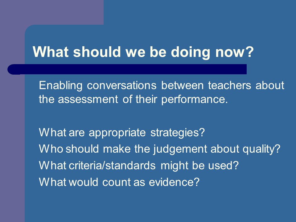 What should we be doing now? Enabling conversations between teachers about the assessment of their performance. What are appropriate strategies? Who s