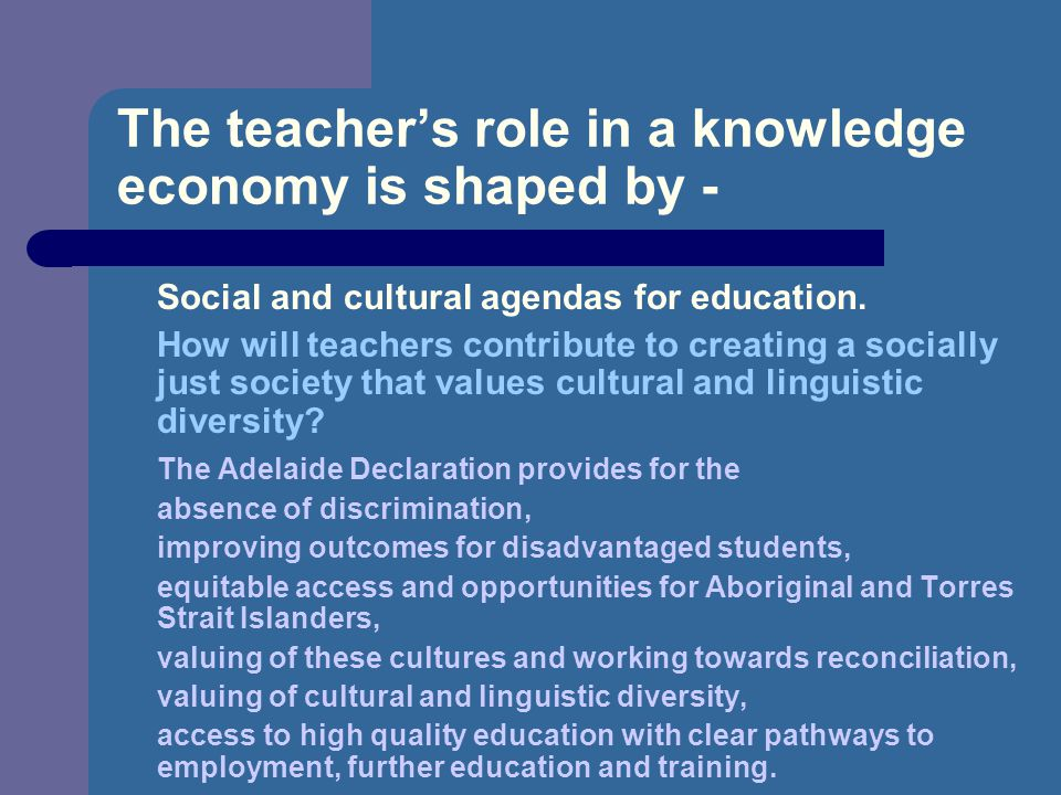The teacher's role in a knowledge economy is shaped by - Social and cultural agendas for education.