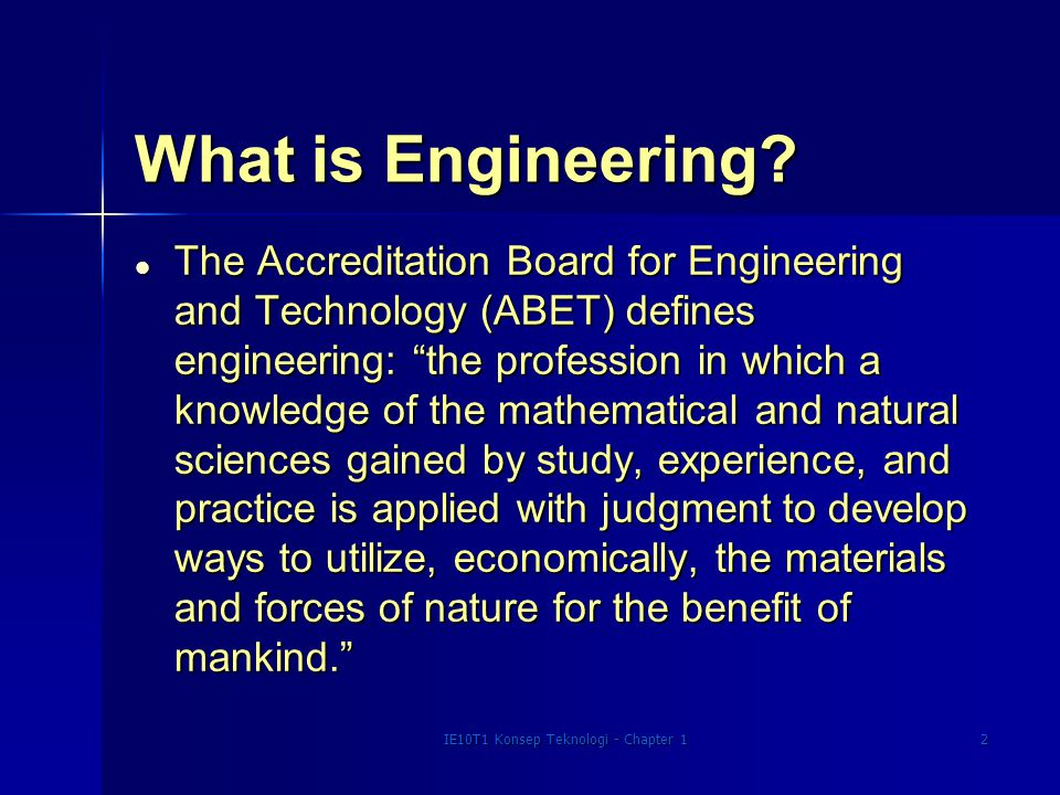 """IE10T1 Konsep Teknologi - Chapter 12 What is Engineering? l The Accreditation Board for Engineering and Technology (ABET) defines engineering: """"the pr"""