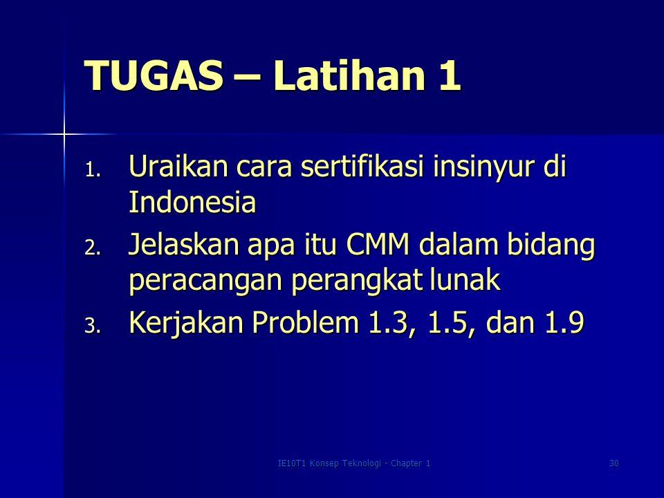 IE10T1 Konsep Teknologi - Chapter 130 TUGAS – Latihan 1 1. Uraikan cara sertifikasi insinyur di Indonesia 2. Jelaskan apa itu CMM dalam bidang peracan