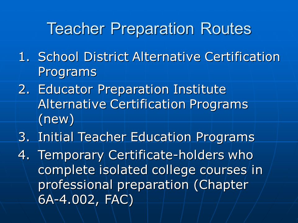 Teacher Preparation Routes 1.School District Alternative Certification Programs 2.Educator Preparation Institute Alternative Certification Programs (new) 3.Initial Teacher Education Programs 4.Temporary Certificate-holders who complete isolated college courses in professional preparation (Chapter 6A-4.002, FAC)