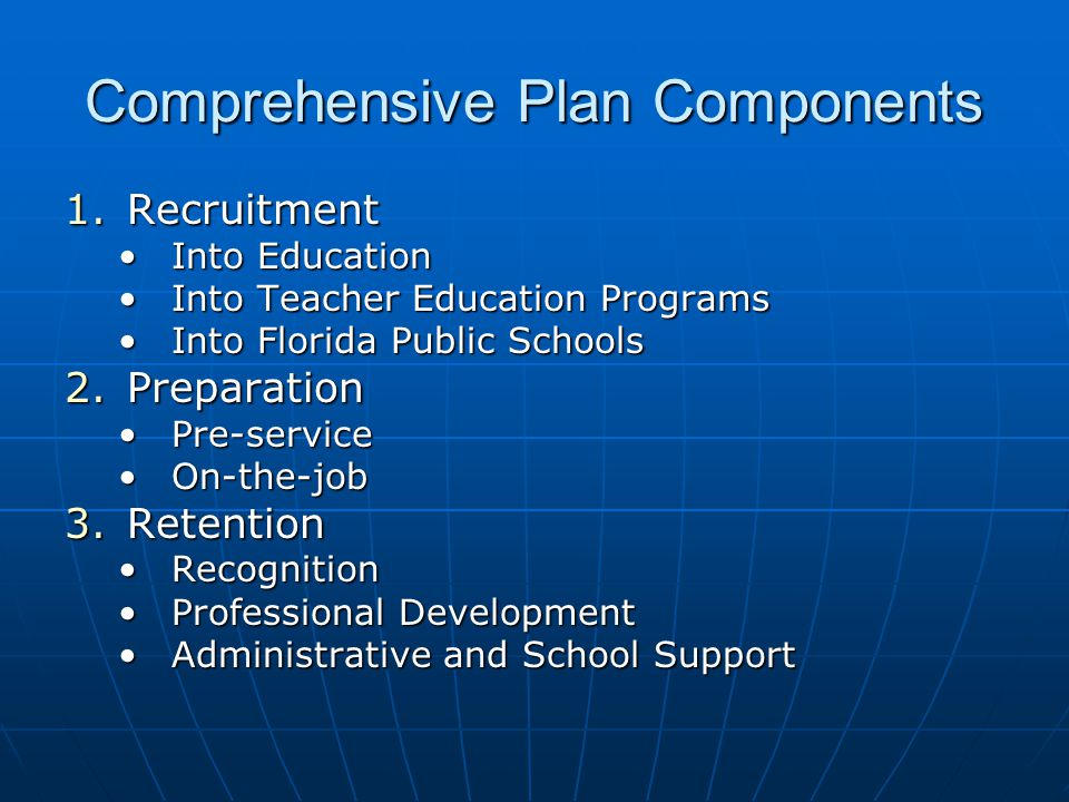 Comprehensive Plan Components 1.Recruitment Into EducationInto Education Into Teacher Education ProgramsInto Teacher Education Programs Into Florida Public SchoolsInto Florida Public Schools 2.Preparation Pre-servicePre-service On-the-jobOn-the-job 3.Retention RecognitionRecognition Professional DevelopmentProfessional Development Administrative and School SupportAdministrative and School Support