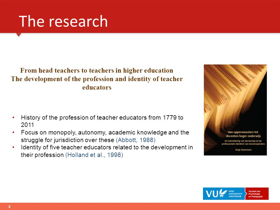 The research 3 History of the profession of teacher educators from 1779 to 2011 Focus on monopoly, autonomy, academic knowledge and the struggle for jurisdiction over these (Abbott, 1988) Identity of five teacher educators related to the development in their profession (Holland et al., 1998) From head teachers to teachers in higher education The development of the profession and identity of teacher educators 3