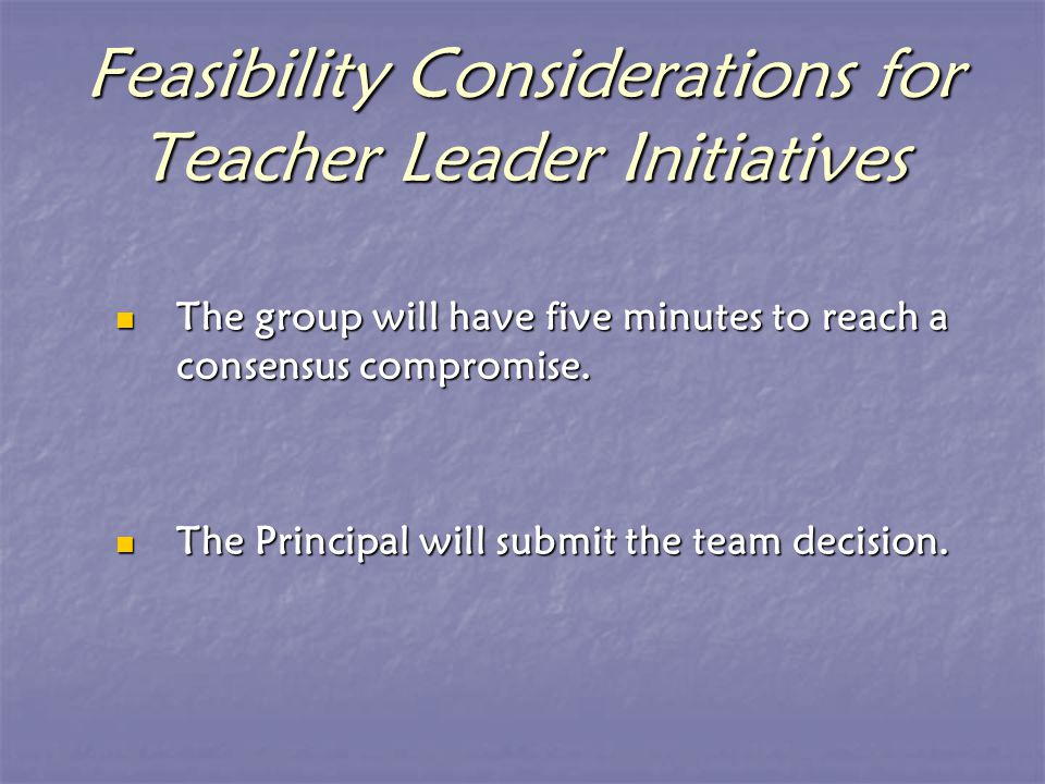 Feasibility Considerations for Teacher Leader Initiatives The group will have five minutes to reach a consensus compromise.