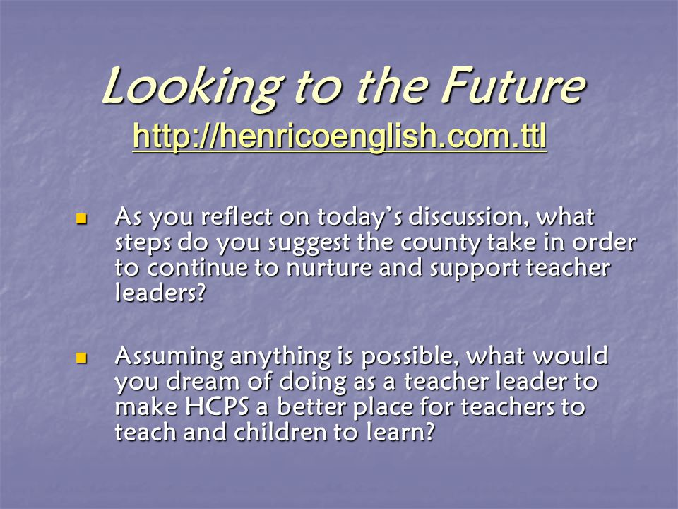 Looking to the Future http://henricoenglish.com.ttl http://henricoenglish.com.ttl As you reflect on today's discussion, what steps do you suggest the county take in order to continue to nurture and support teacher leaders.
