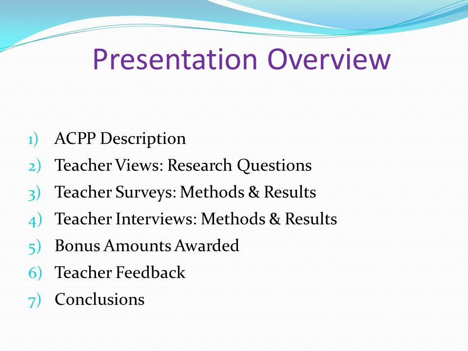 Presentation Overview 1) ACPP Description 2) Teacher Views: Research Questions 3) Teacher Surveys: Methods & Results 4) Teacher Interviews: Methods & Results 5) Bonus Amounts Awarded 6) Teacher Feedback 7) Conclusions