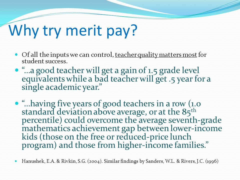"Why try merit pay? Of all the inputs we can control, teacher quality matters most for student success. ""…a good teacher will get a gain of 1.5 grade l"
