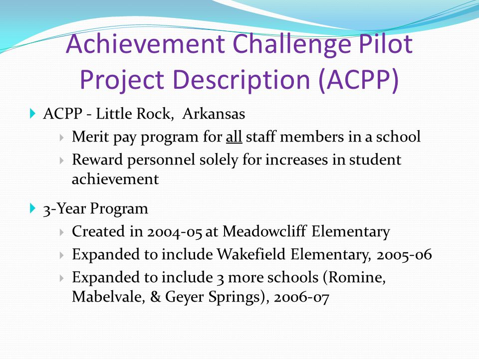 Achievement Challenge Pilot Project Description (ACPP)  ACPP - Little Rock, Arkansas  Merit pay program for all staff members in a school  Reward personnel solely for increases in student achievement  3-Year Program  Created in 2004-05 at Meadowcliff Elementary  Expanded to include Wakefield Elementary, 2005-06  Expanded to include 3 more schools (Romine, Mabelvale, & Geyer Springs), 2006-07