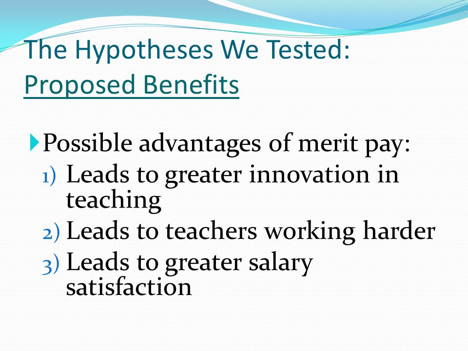 The Hypotheses We Tested: Proposed Benefits  Possible advantages of merit pay: 1) Leads to greater innovation in teaching 2) Leads to teachers workin