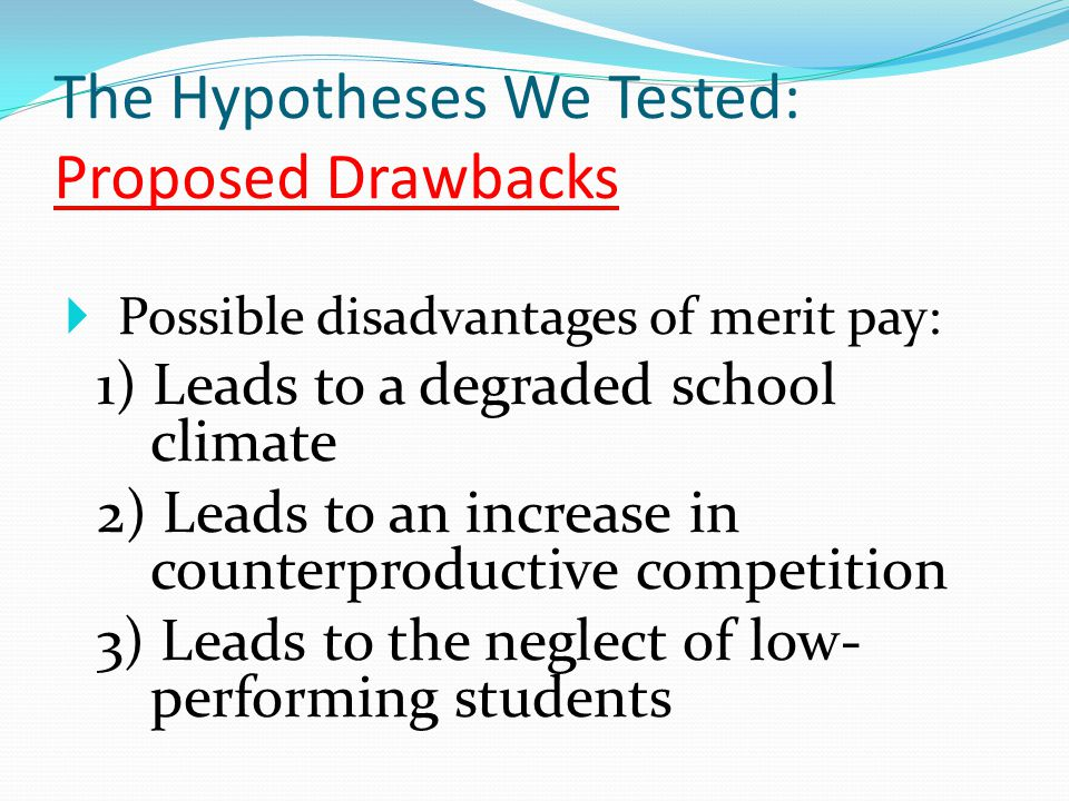 The Hypotheses We Tested: Proposed Drawbacks  Possible disadvantages of merit pay: 1) Leads to a degraded school climate 2) Leads to an increase in c