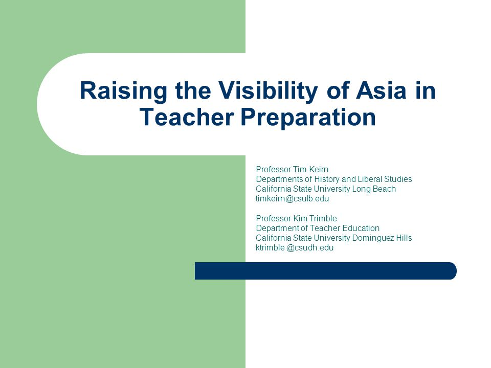Raising the Visibility of Asia in Teacher Preparation Professor Tim Keirn Departments of History and Liberal Studies California State University Long