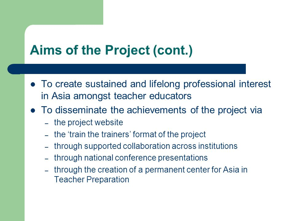 Aims of the Project (cont.) To create sustained and lifelong professional interest in Asia amongst teacher educators To disseminate the achievements of the project via – the project website – the 'train the trainers' format of the project – through supported collaboration across institutions – through national conference presentations – through the creation of a permanent center for Asia in Teacher Preparation