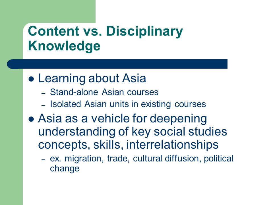 Content vs. Disciplinary Knowledge Learning about Asia – Stand-alone Asian courses – Isolated Asian units in existing courses Asia as a vehicle for de