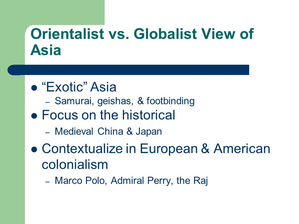 """Orientalist vs. Globalist View of Asia """"Exotic"""" Asia – Samurai, geishas, & footbinding Focus on the historical – Medieval China & Japan Contextualize"""