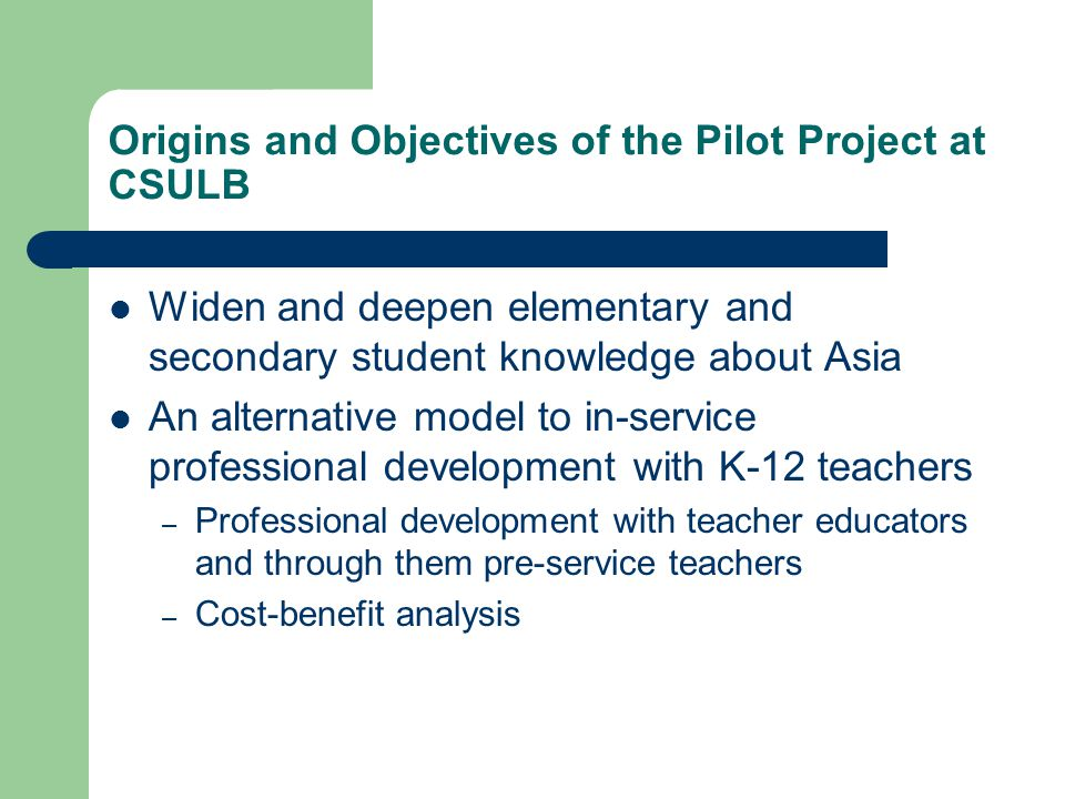 Origins and Objectives of the Pilot Project at CSULB Widen and deepen elementary and secondary student knowledge about Asia An alternative model to in-service professional development with K-12 teachers – Professional development with teacher educators and through them pre-service teachers – Cost-benefit analysis