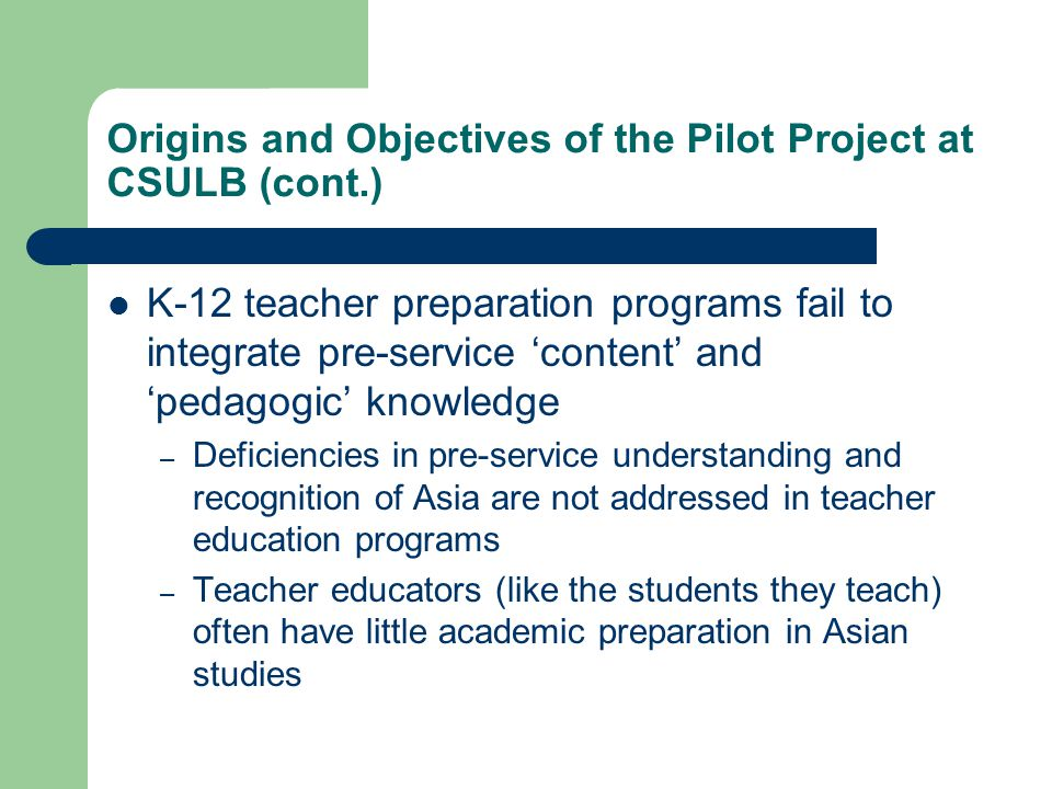 Origins and Objectives of the Pilot Project at CSULB (cont.) K-12 teacher preparation programs fail to integrate pre-service 'content' and 'pedagogic'