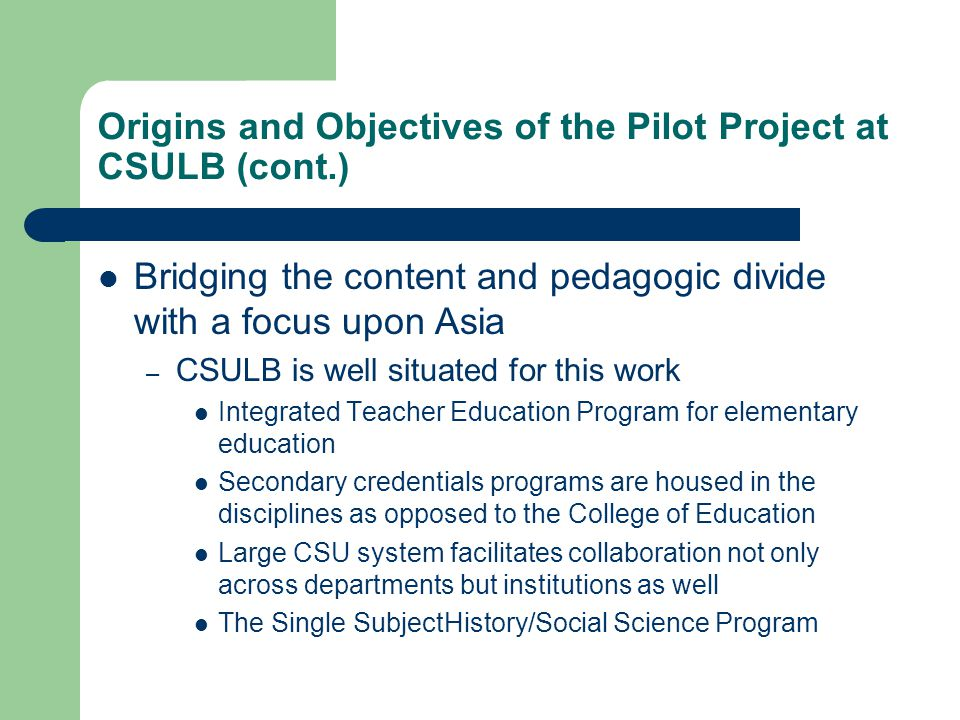 Origins and Objectives of the Pilot Project at CSULB (cont.) Bridging the content and pedagogic divide with a focus upon Asia – CSULB is well situated