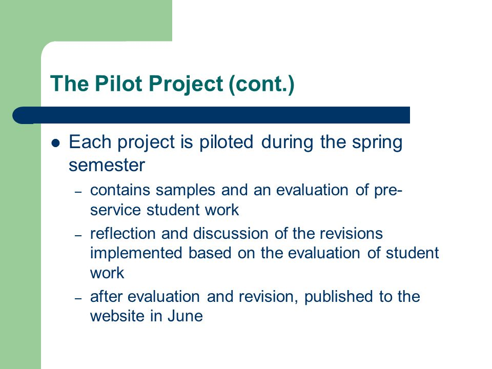 The Pilot Project (cont.) Each project is piloted during the spring semester – contains samples and an evaluation of pre- service student work – reflection and discussion of the revisions implemented based on the evaluation of student work – after evaluation and revision, published to the website in June