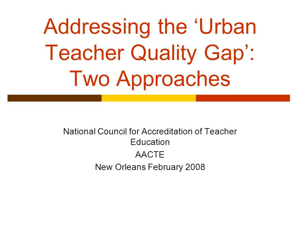 Addressing the 'Urban Teacher Quality Gap': Two Approaches National Council for Accreditation of Teacher Education AACTE New Orleans February 2008
