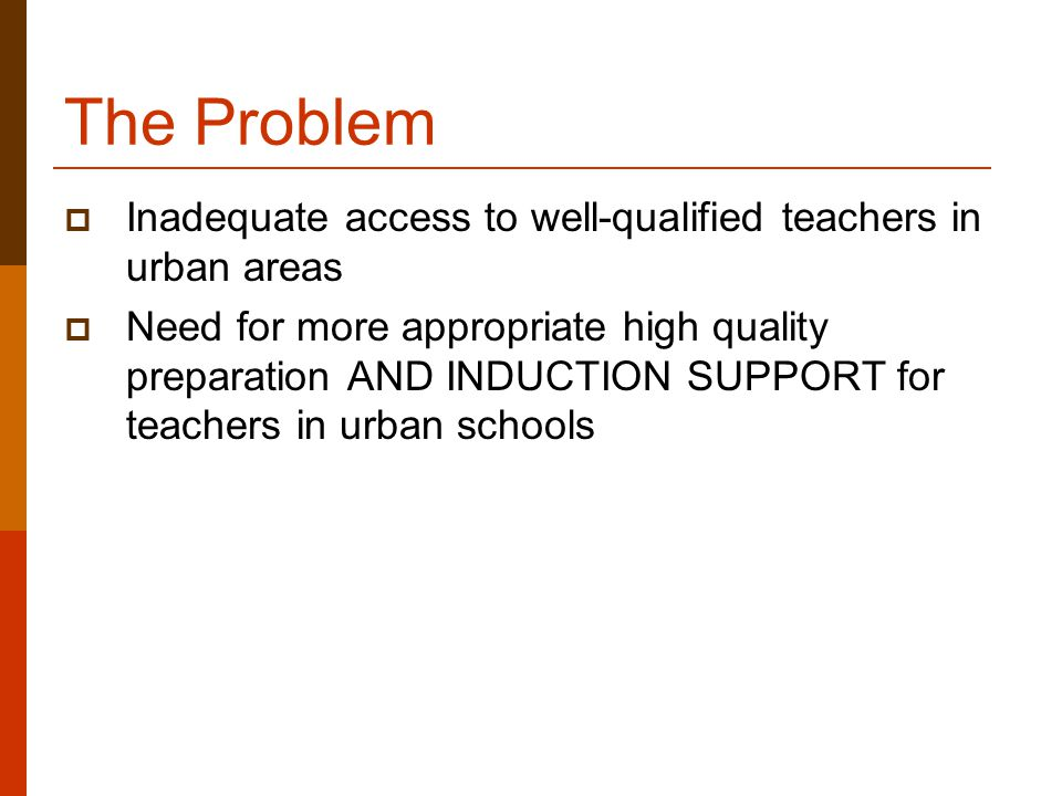 The Problem  Inadequate access to well-qualified teachers in urban areas  Need for more appropriate high quality preparation AND INDUCTION SUPPORT for teachers in urban schools