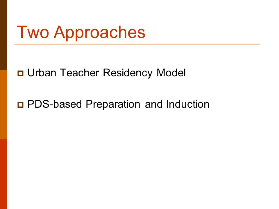 Two Approaches  Urban Teacher Residency Model  PDS-based Preparation and Induction