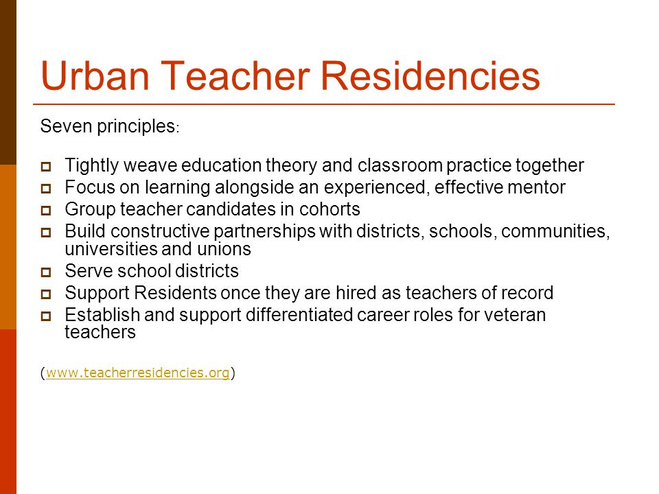 Urban Teacher Residencies Seven principles :  Tightly weave education theory and classroom practice together  Focus on learning alongside an experienced, effective mentor  Group teacher candidates in cohorts  Build constructive partnerships with districts, schools, communities, universities and unions  Serve school districts  Support Residents once they are hired as teachers of record  Establish and support differentiated career roles for veteran teachers (www.teacherresidencies.org)www.teacherresidencies.org