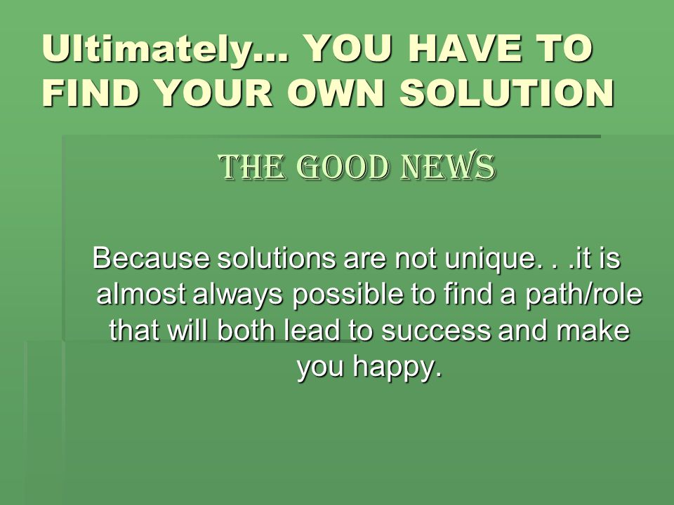 Ultimately… YOU HAVE TO FIND YOUR OWN SOLUTION The Good News Because solutions are not unique...it is almost always possible to find a path/role that will both lead to success and make you happy.