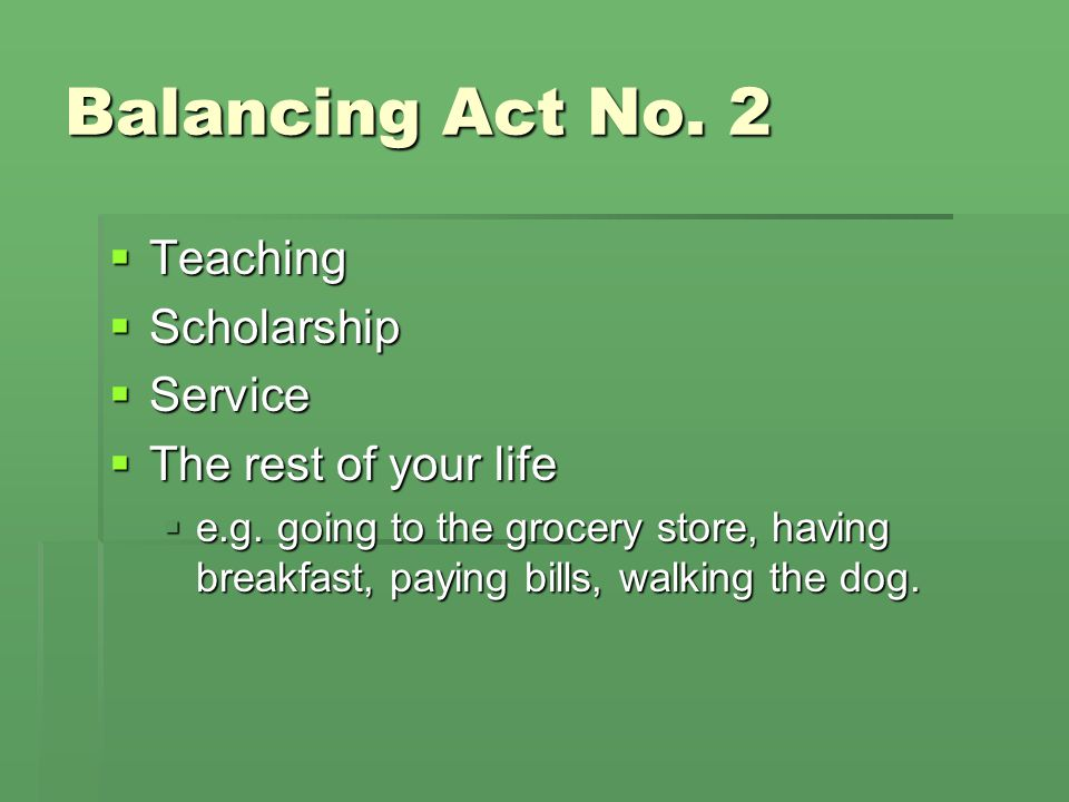 Balancing Act No. 2  Teaching  Scholarship  Service  The rest of your life  e.g.