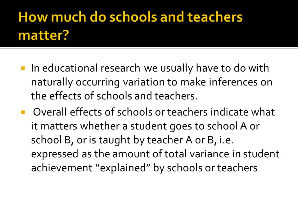  In educational research we usually have to do with naturally occurring variation to make inferences on the effects of schools and teachers.  Overal