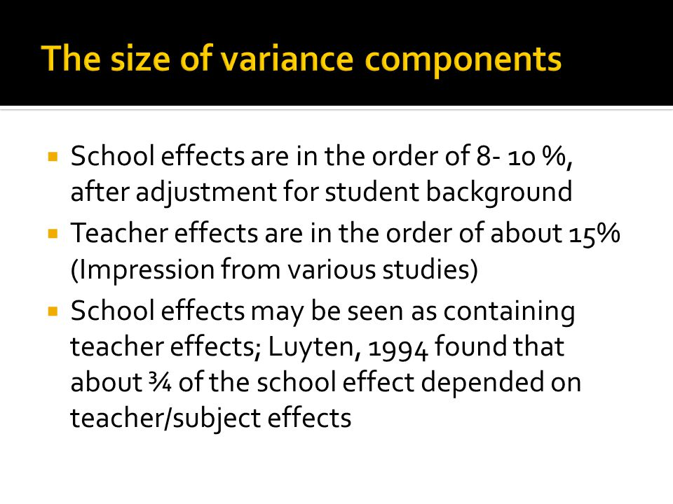  School effects are in the order of 8- 10 %, after adjustment for student background  Teacher effects are in the order of about 15% (Impression from various studies)  School effects may be seen as containing teacher effects; Luyten, 1994 found that about ¾ of the school effect depended on teacher/subject effects