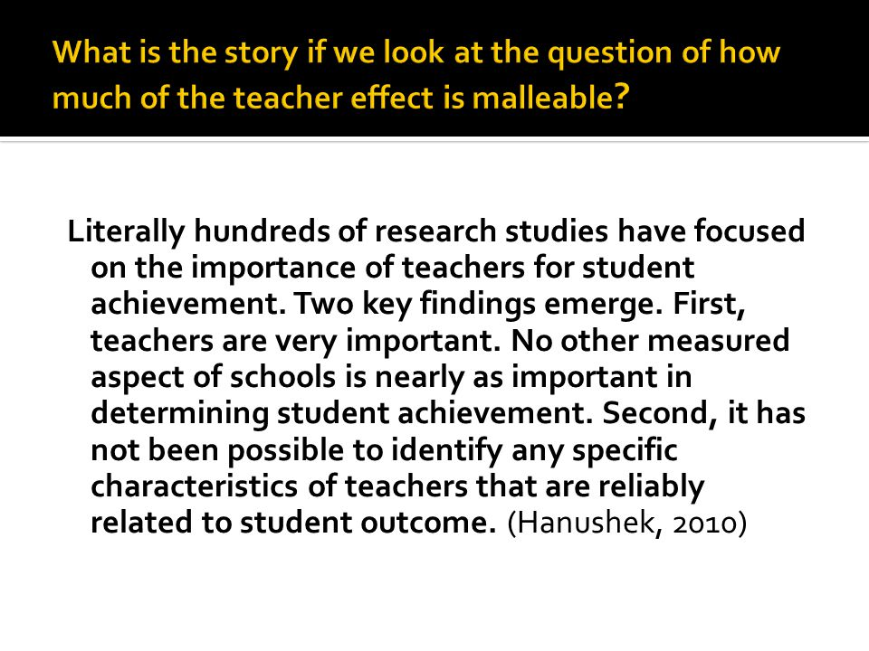 Literally hundreds of research studies have focused on the importance of teachers for student achievement.