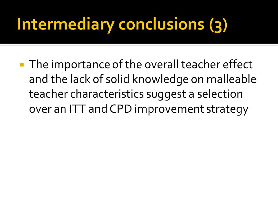  The importance of the overall teacher effect and the lack of solid knowledge on malleable teacher characteristics suggest a selection over an ITT and CPD improvement strategy